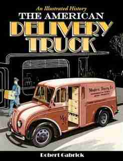 The American Delivery Truck: An Illustrated History by Robert Gabrick