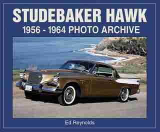 Studebaker Hawk: 1956-1964 Photo Archive by Ed Reynolds