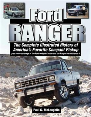 Ford Ranger: The Complete Illustrated History Of America's Favorite Compact Pickup Plus Bonus Coverage Of The Fo by Paul G. Mclaughlin