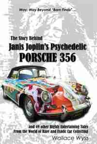The Story Behind Janis Joplin's Psychedelic Porsche 356: And 49 Other Highly Entertaining Tales From The World Of Rare And Exotic Car Collecting by Wallace A. Wyss