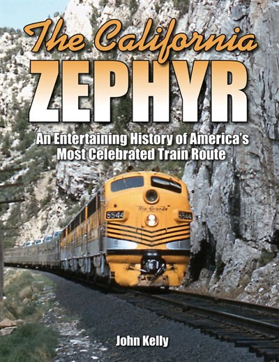 The California Zephyr: An Entertaining History Of America's Most Celebrated Train Route by John Kelly