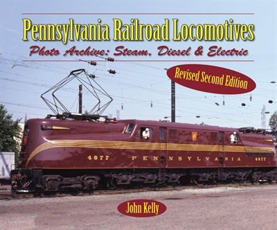 Pennsylvania Railroad Locomotives: Photo Archive: Steam, Diesel, And Electric by John Kelly