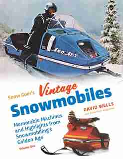 Snow Goer's Vintage Snowmobiles: Memorable Machines And Highlights From Snowmobiling's Golden Era - Volume One by David Wells