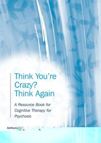 Think You're Crazy? Think Again: A Resource Book for Cognitive Therapy for Psychosis