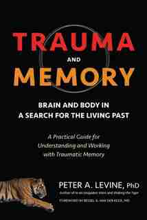 Trauma And Memory: Brain And Body In A Search For The Living Past: A Practical Guide For Understanding And Working Wit de Peter A. Levine