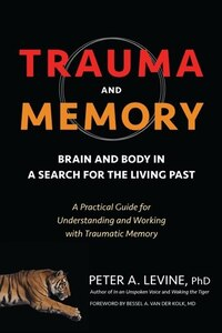 Trauma And Memory: Brain And Body In A Search For The Living Past: A Practical Guide For…