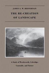 The RE-CREATION OF LANDSCAPE: A Study of Wordsworth, Coleridge, Constable, and Turner