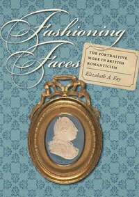 Fashioning Faces: The Portraitive Mode In British Romanticism