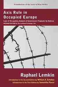 Axis Rule in Occupied Europe: Laws of Occupation, Analysis of Government, Proposals for Redress. Second Edition by the Lawbook Ex by Raphael Lemkin