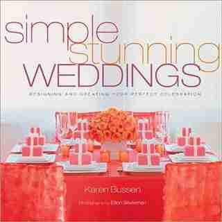 Simple Stunning Weddings: Designing and Creating Your Perfect Celebration by Karen Bussen