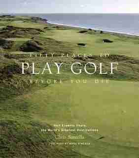 Fifty Places to Play Golf Before You Die: Golf Experts Share The World's Greatest Destinations by Chris Santella