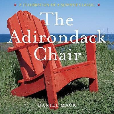 The Adirondack Chair: A Celebration of a Summer Classic by Daniel Mack