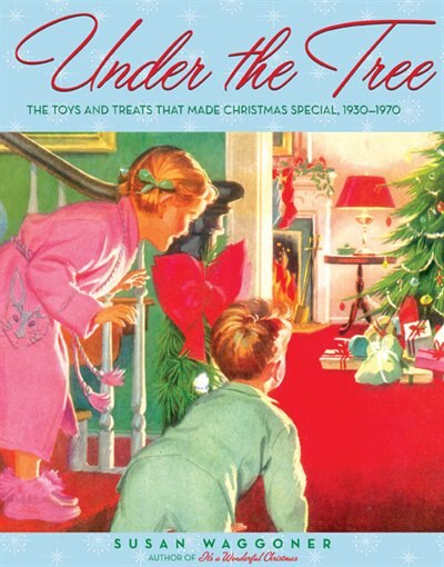 Under the Tree: The Toys and Treats that Made Christmas Special, 1930-1970 by Susan Waggoner