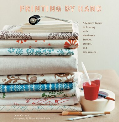 Printing By Hand: A Modern Guide To Printing With Handmade Stamps, Stencils, And Silk Screens by Lena Corwin