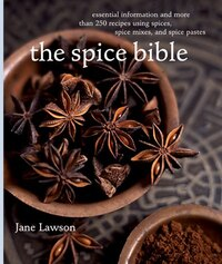Spice Bible, The:: Essential Information And More Than 250 Recipes Using Spices, Spice Mixes, And…