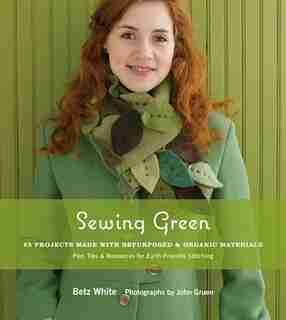 Sewing Green: 25 Projects Made With Repurposed & Organic Materials Plus Tips & Resources For Earth-friendly Stitc by Betz White