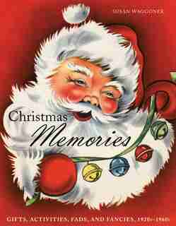 Christmas Memories: Gifts, Activities, Fads, and Fancies, 1920s-1960s by Susan Waggoner