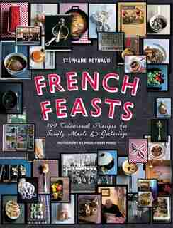 French Feasts: 299 Traditional Recipes for Family Meals and Gatherings by Stéphane Reynaud