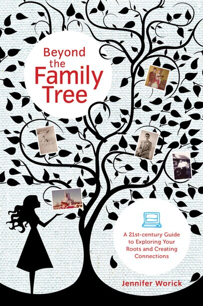 Beyond The Family Tree: A 21st-century Guide To Exploring Your Roots And Creating Connections by Jennifer Worick