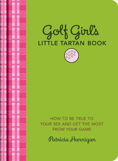 Golf Girl's Little Tartan Book: How To Be True To Your Sex And Get The Most From Your Game by Patricia Hannigan