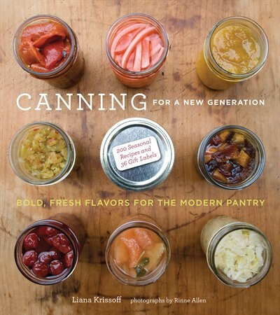 Canning For A New Generation: Bold, Fresh Flavors For The Modern Pantry by Liana Krissoff
