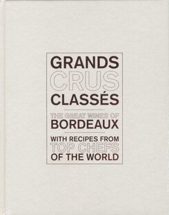 Grands Crus Classés: The Great Wines Of Bordeaux With Recipes From Top Chefs Of The World