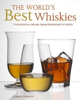 The World's Best Whiskies: 750 Essential Drams From Tennessee To Tokyo