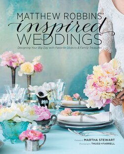 Matthew Robbins' Inspired Weddings: Designing Your Big Day with Favorite Objects and Family Treasures