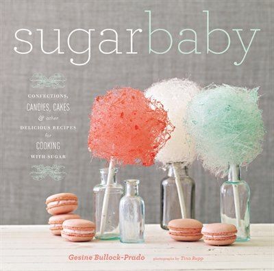 Sugar Baby: Confections, Candies, Cakes, & Other Delicious Recipes for Cooking with Sugar by Gesine Bullock-prado