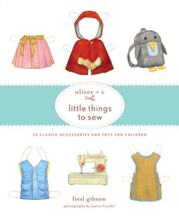Oliver   S Little Things To Sew: 20 Classic Accessories And Toys For Children