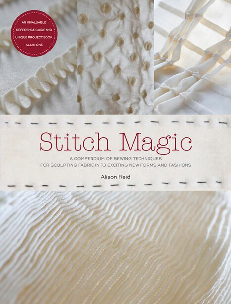 Stitch Magic: A Compendium Of Techniques For Stitching Fabric Into Exciting New Forms And Fashions by Alison Reid