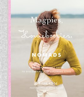 Magpies, Homebodies, And Nomads: A Modern Knitterâ?s Guide To Discovering And Exploring Style