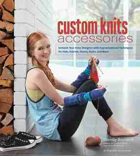 Custom Knits Accessories: Unleash Your Inner Designer With Improvisational Techniques For Hats, Scarves, Gloves, Socks And Mo by Wendy Bernard