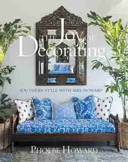 The Joy Of Decorating: Southern Style With Mrs. Howard by Phoebe Howard