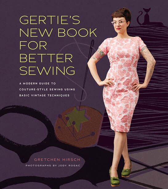 Gertie's New Book For Better Sewing: A Modern Guide To Couture-style Sewing Using Basic Vintage Techniques by Gretchen Hirsch