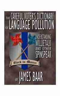 The Careful Voter's Dictionary Of Language Pollution: Understanding Willietalk And Other Spinspeak by James A. Baar