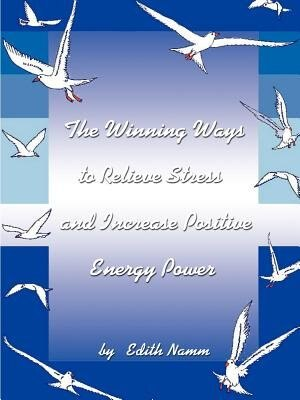 The Winning Ways To Relieve Stress And Increase Positive Energy Power by Edith Namm