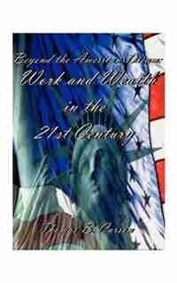 Beyond The American Dream: Work And Wealth In The 21st Century by Thomas B. Carson