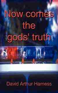 Now Comes The Gods' Truth: A Fictional Encounter by David Arthur Harness