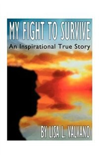 My Fight To Survive: An Inspirational True Story by Lisa L. Valvano