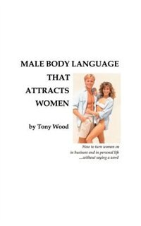 Male Body Language That Attracts Women by Tony Wood
