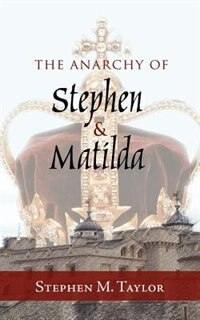 The Anarchy Of Stephen And Matilda by Stephen M. Taylor