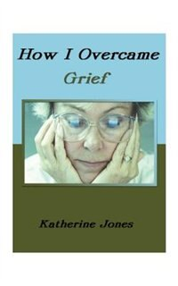How I Overcame Grief: How To Ease The Pain Excerpts From Real Experiences by Katherine Jones