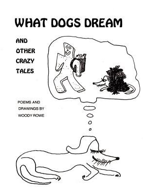 What Dogs Dream: And Other Crazy Tales by Woody Rowe