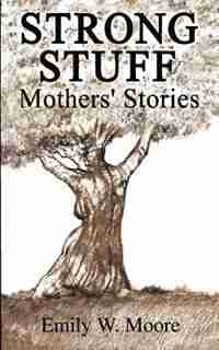 Strong Stuff: Mothers' Stories by Emily W. Moore
