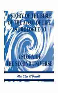 A Story Of The Bible Of The Atom Of Life: As Prologue Of A Story Of The Second Universe by Alex Close O'donnell