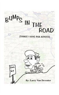 Bumps In The Road: Things I Have Run Across by Larry Van Deventer