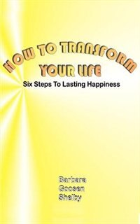 How To Transform Your Life: Six Steps To Lasting Happiness by Barbara Goosen Shelby