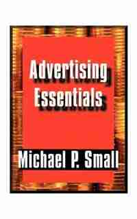 Advertising Essentials: An Entrepreneur's Guide To Success by Michael P. Small
