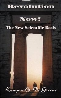 Revolution Now!: The New Scientific Basis by Kenyon B. de Greene